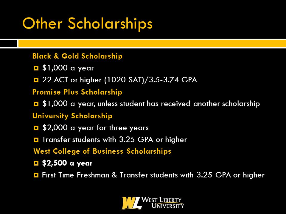 Other Scholarships  Black & Gold Scholarship  $1,000 a year  22 ACT or higher (1020 SAT)/3.5-3.74 GPA  Promise Plus Scholarship  $1,000 a year, unless student has received another scholarship  University Scholarship  $2,000 a year for three years  Transfer students with 3.25 GPA or higher West College of Business Scholarships  $2,500 a year  First Time Freshman & Transfer students with 3.25 GPA or higher
