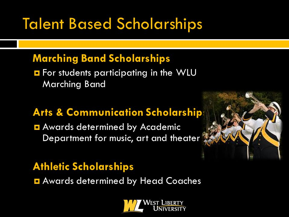 Talent Based Scholarships  Marching Band Scholarships  For students participating in the WLU Marching Band  Arts & Communication Scholarships  Awards determined by Academic Department for music, art and theater  Athletic Scholarships  Awards determined by Head Coaches