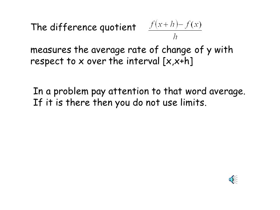The difference quotient measures the average rate of change of y with respect to x over the interval [x,x+h] In a problem pay attention to that word average.