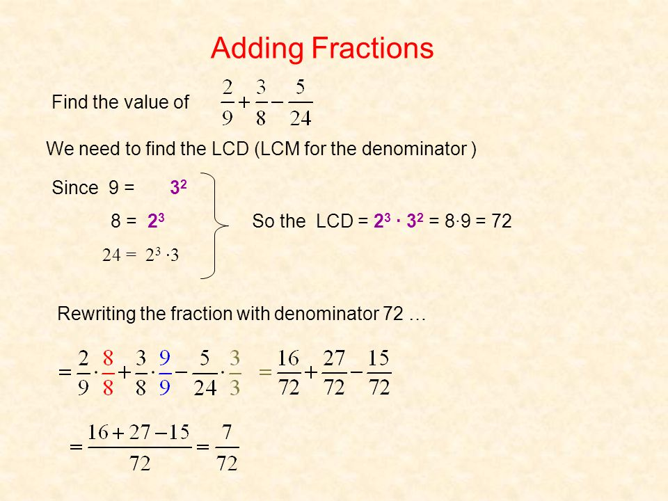 We need to find the LCD (LCM for the denominator ) Since 9 = 3232 8 = 2323 24 = 23 23 ·3 So the LCD = 23 23 · 32 32 = 8·9 = 72 Rewriting the fraction with denominator 72 … Find the value of Adding Fractions