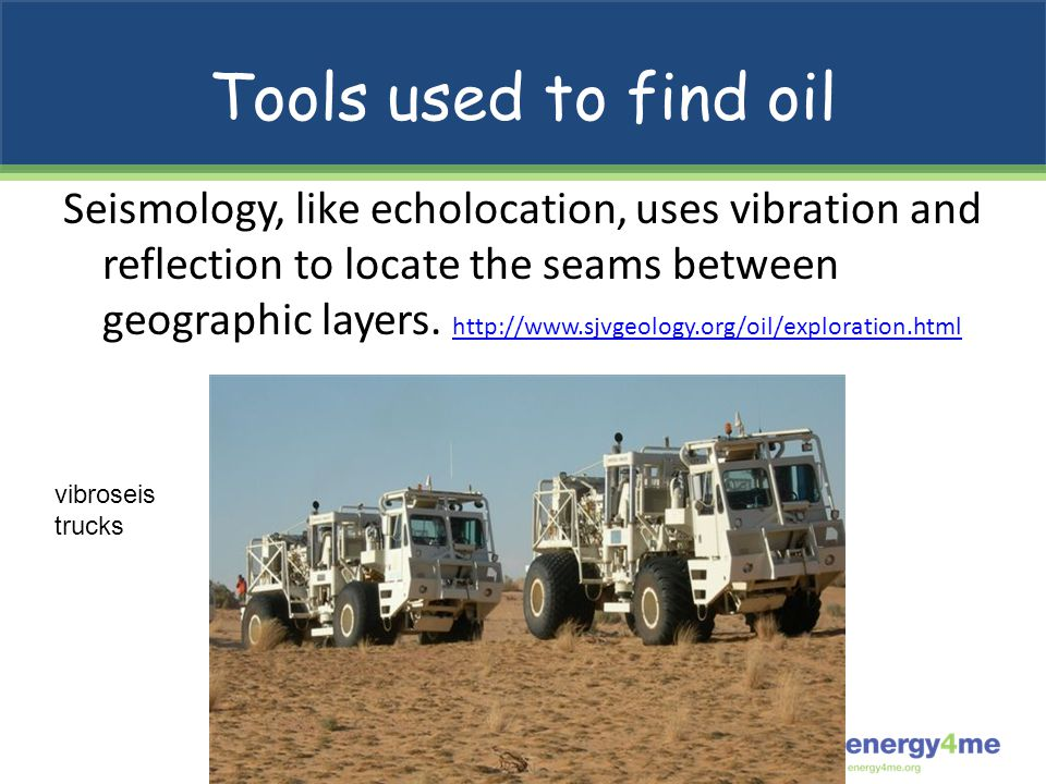 Tools used to find oil Seismology, like echolocation, uses vibration and reflection to locate the seams between geographic layers. http://www.sjvgeolo