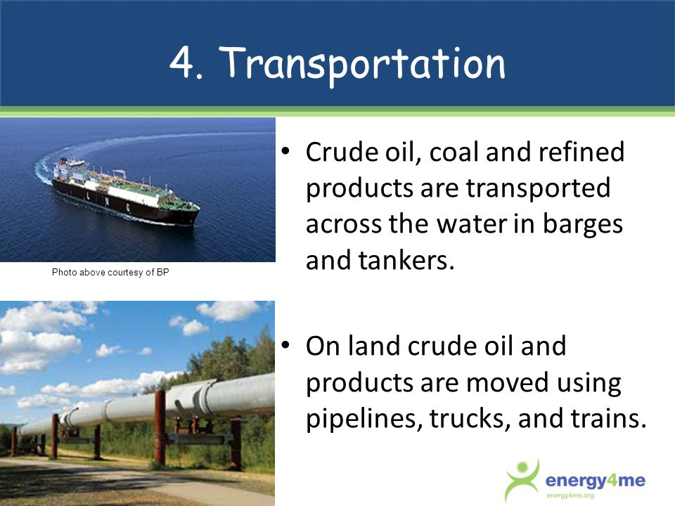 4. Transportation Crude oil, coal and refined products are transported across the water in barges and tankers. On land crude oil and products are move