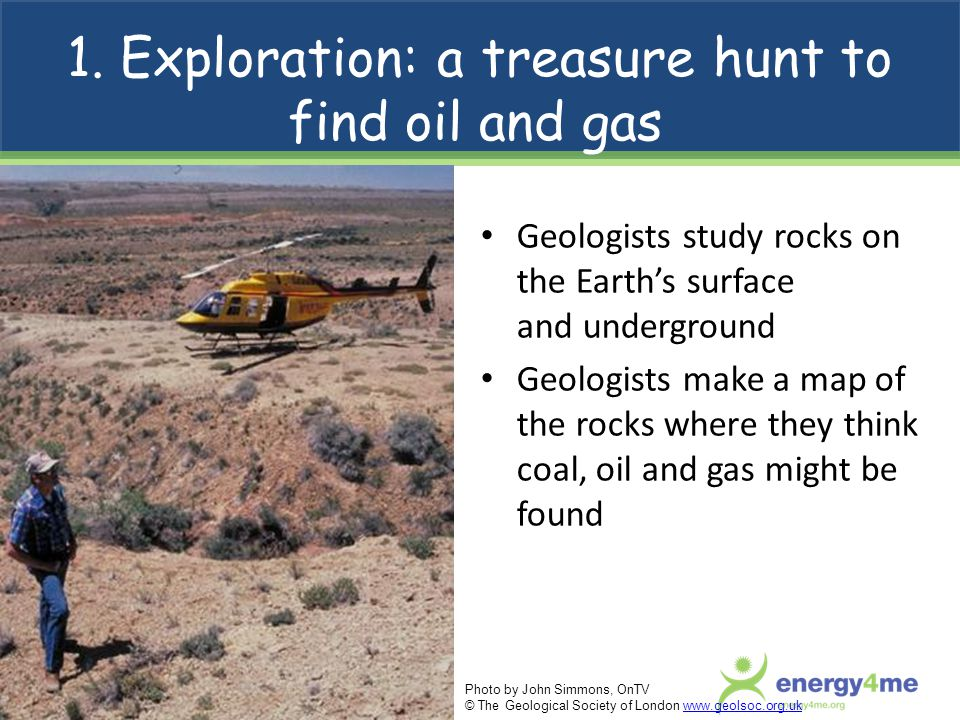 1. Exploration: a treasure hunt to find oil and gas Geologists study rocks on the Earth's surface and underground Geologists make a map of the rocks w