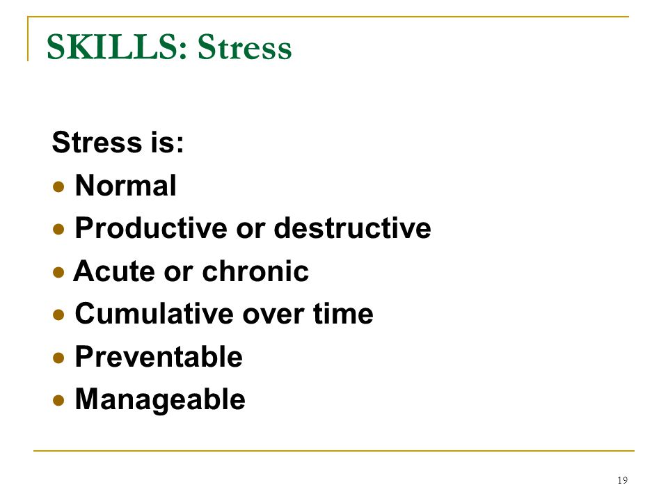 SKILLS: Stress Stress is:  Normal  Productive or destructive  Acute or chronic  Cumulative over time  Preventable  Manageable 19