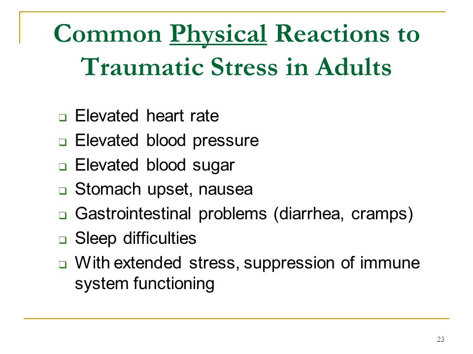 Common Physical Reactions to Traumatic Stress in Adults  Elevated heart rate  Elevated blood pressure  Elevated blood sugar  Stomach upset, nausea  Gastrointestinal problems (diarrhea, cramps)  Sleep difficulties  With extended stress, suppression of immune system functioning 23