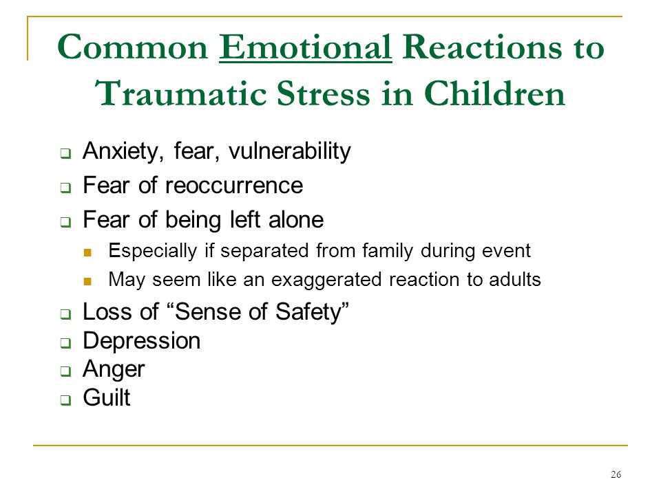 Common Emotional Reactions to Traumatic Stress in Children  Anxiety, fear, vulnerability  Fear of reoccurrence  Fear of being left alone Especially