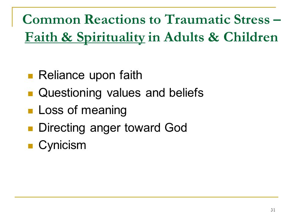Common Reactions to Traumatic Stress – Faith & Spirituality in Adults & Children Reliance upon faith Questioning values and beliefs Loss of meaning Directing anger toward God Cynicism 31