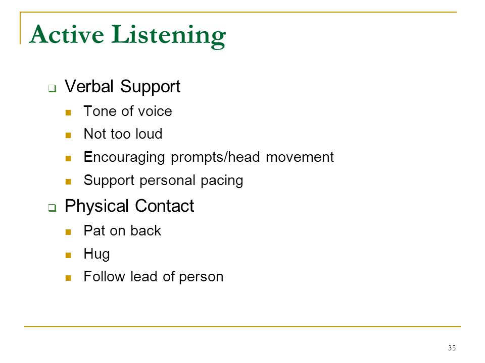 Active Listening  Verbal Support Tone of voice Not too loud Encouraging prompts/head movement Support personal pacing  Physical Contact Pat on back Hug Follow lead of person 35