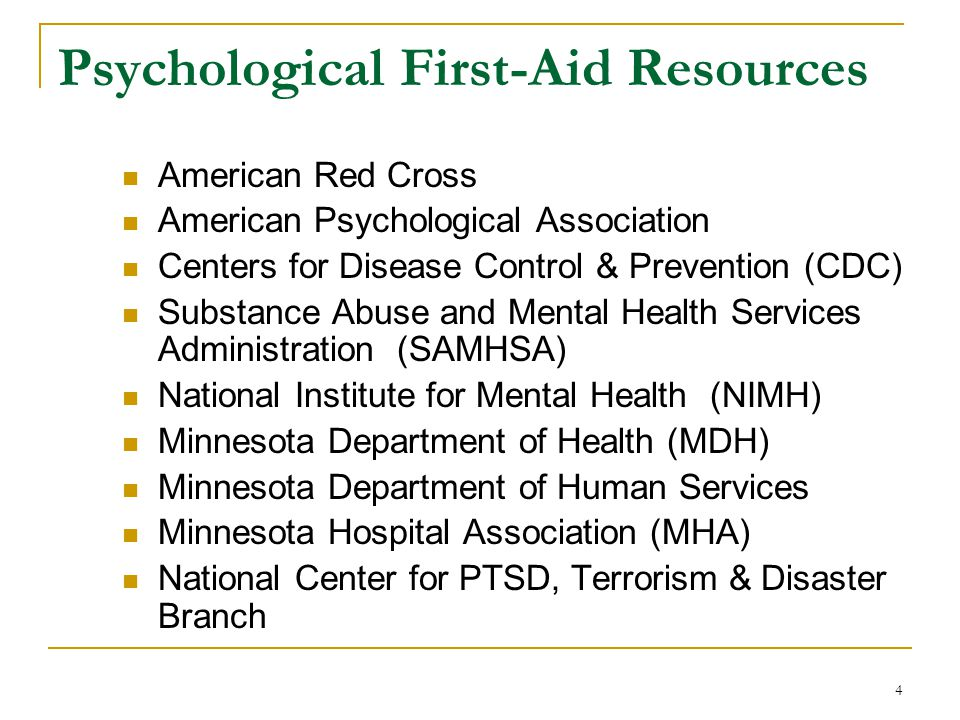 Psychological First-Aid Resources American Red Cross American Psychological Association Centers for Disease Control & Prevention (CDC) Substance Abuse and Mental Health Services Administration (SAMHSA) National Institute for Mental Health (NIMH) Minnesota Department of Health (MDH) Minnesota Department of Human Services Minnesota Hospital Association (MHA) National Center for PTSD, Terrorism & Disaster Branch 4