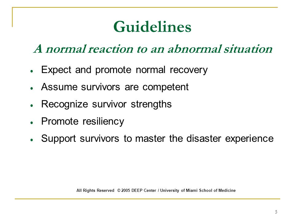 Guidelines A normal reaction to an abnormal situation  Expect and promote normal recovery  Assume survivors are competent  Recognize survivor strengths  Promote resiliency  Support survivors to master the disaster experience All Rights Reserved © 2005 DEEP Center / University of Miami School of Medicine 5