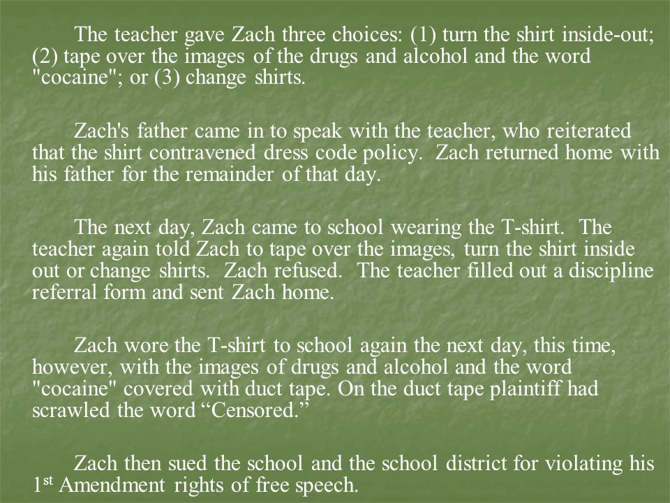 The teacher gave Zach three choices: (1) turn the shirt inside-out; (2) tape over the images of the drugs and alcohol and the word cocaine ; or (3) change shirts.
