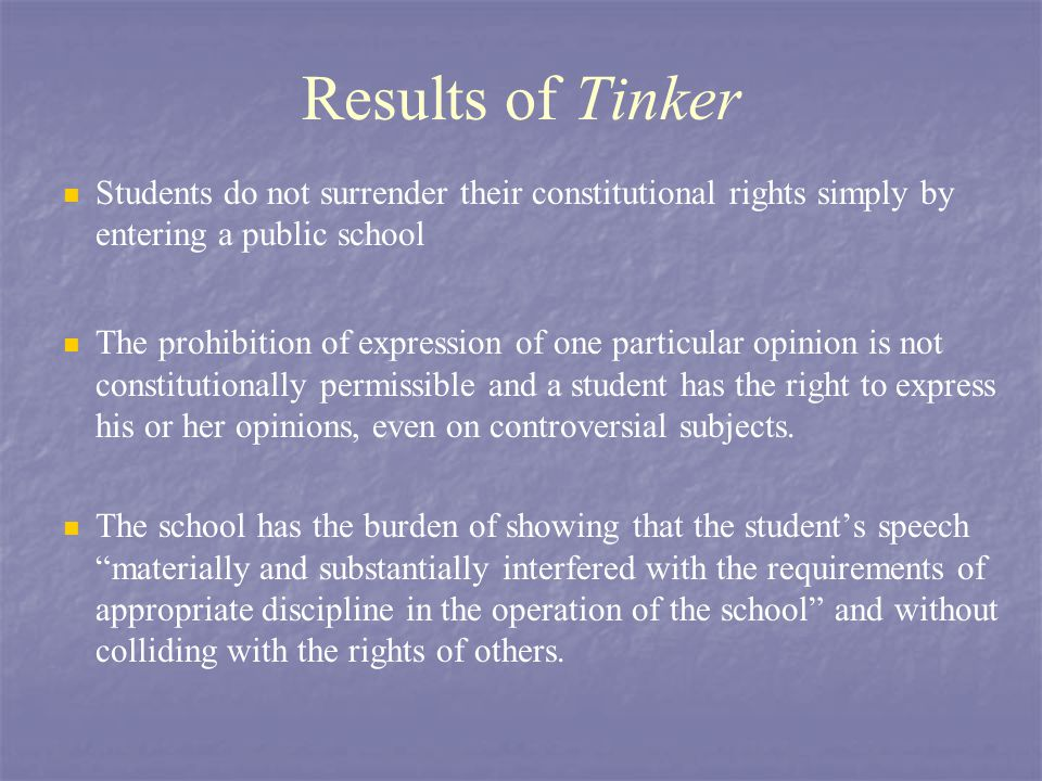 Results of Tinker Students do not surrender their constitutional rights simply by entering a public school The prohibition of expression of one partic