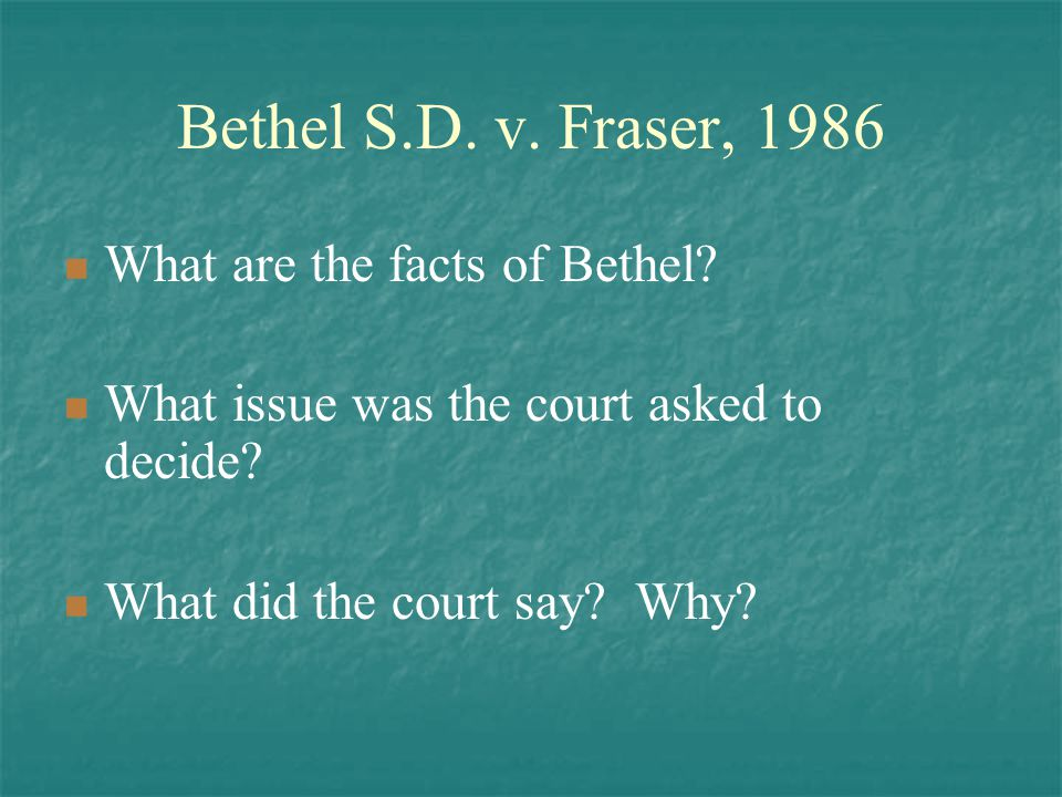 Bethel S.D. v. Fraser, 1986 What are the facts of Bethel? What issue was the court asked to decide? What did the court say? Why?