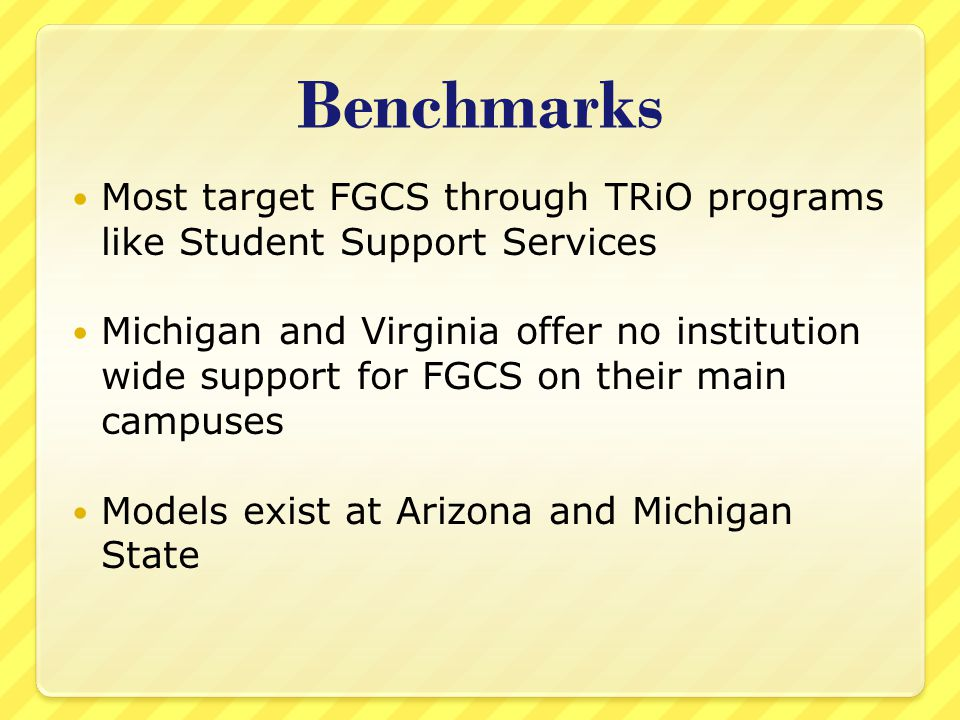 Benchmarks Most target FGCS through TRiO programs like Student Support Services Michigan and Virginia offer no institution wide support for FGCS on their main campuses Models exist at Arizona and Michigan State
