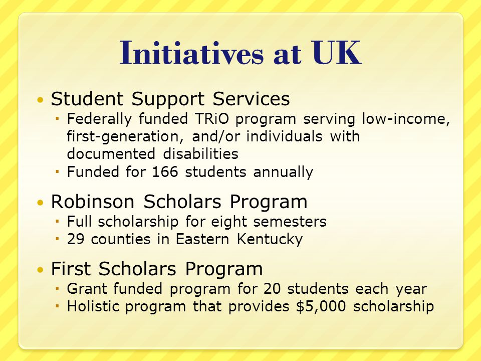 Initiatives at UK Student Support Services  Federally funded TRiO program serving low-income, first-generation, and/or individuals with documented disabilities  Funded for 166 students annually Robinson Scholars Program  Full scholarship for eight semesters  29 counties in Eastern Kentucky First Scholars Program  Grant funded program for 20 students each year  Holistic program that provides $5,000 scholarship