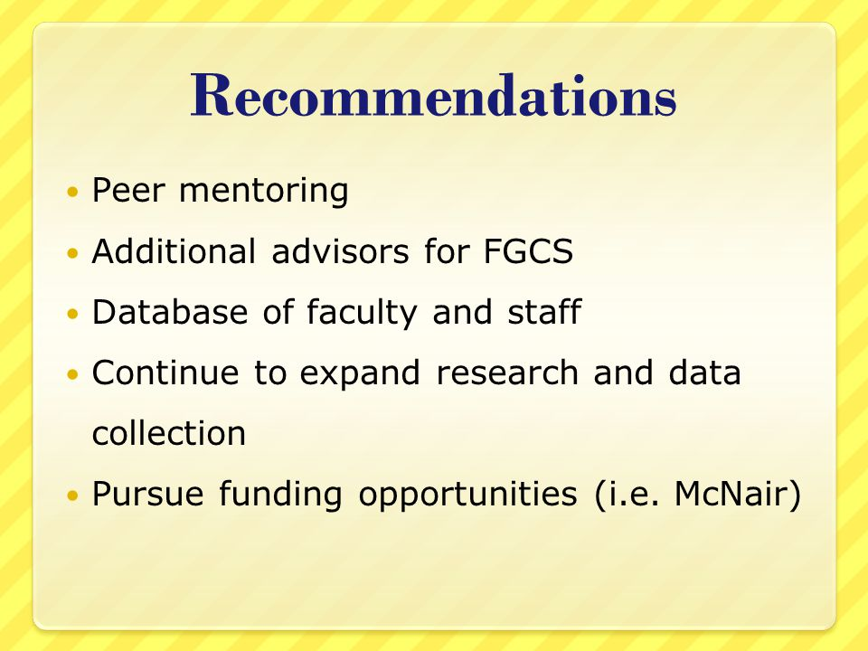 Recommendations Peer mentoring Additional advisors for FGCS Database of faculty and staff Continue to expand research and data collection Pursue funding opportunities (i.e.