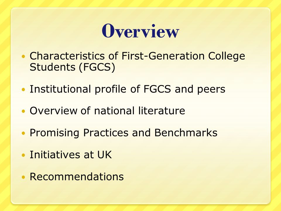 Overview Characteristics of First-Generation College Students (FGCS) Institutional profile of FGCS and peers Overview of national literature Promising Practices and Benchmarks Initiatives at UK Recommendations