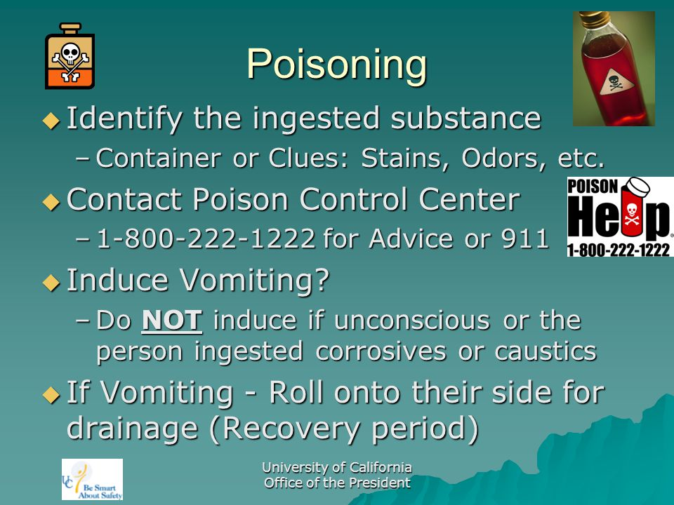 University of California Office of the President Poisoning  Identify the ingested substance –Container or Clues: Stains, Odors, etc.