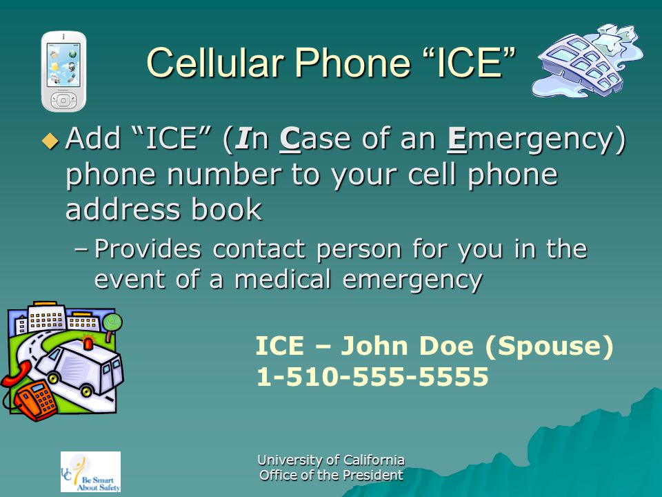 University of California Office of the President Cellular Phone ICE  Add ICE (In Case of an Emergency) phone number to your cell phone address book –Provides contact person for you in the event of a medical emergency ICE – John Doe (Spouse) 1-510-555-5555