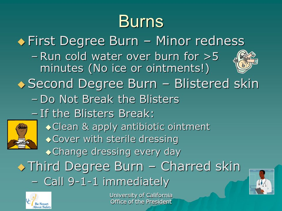 University of California Office of the President Burns  First Degree Burn – Minor redness –Run cold water over burn for >5 minutes (No ice or ointments!)  Second Degree Burn – Blistered skin –Do Not Break the Blisters –If the Blisters Break:  Clean & apply antibiotic ointment  Cover with sterile dressing  Change dressing every day  Third Degree Burn – Charred skin – Call 9-1-1 immediately