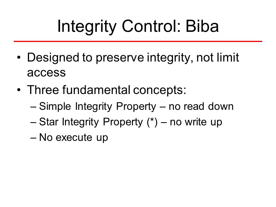 Integrity Control: Biba Designed to preserve integrity, not limit access Three fundamental concepts: –Simple Integrity Property – no read down –Star I