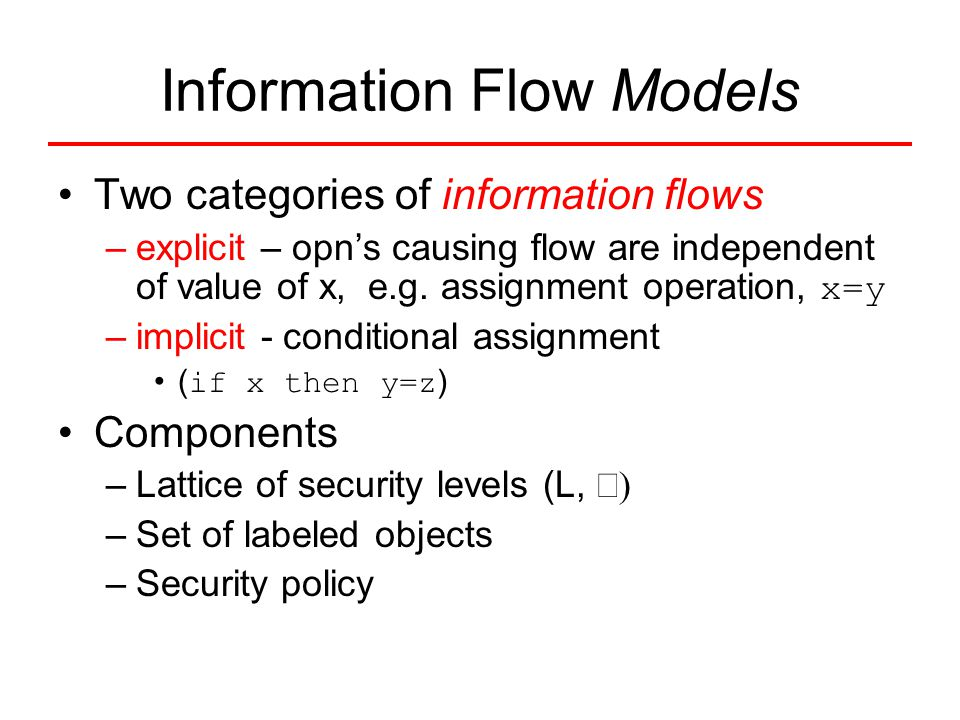Information Flow Models Two categories of information flows –explicit – opn's causing flow are independent of value of x, e.g. assignment operation, x