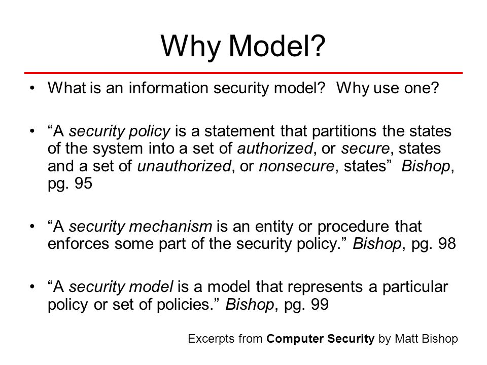 "Why Model? What is an information security model? Why use one? ""A security policy is a statement that partitions the states of the system into a set o"