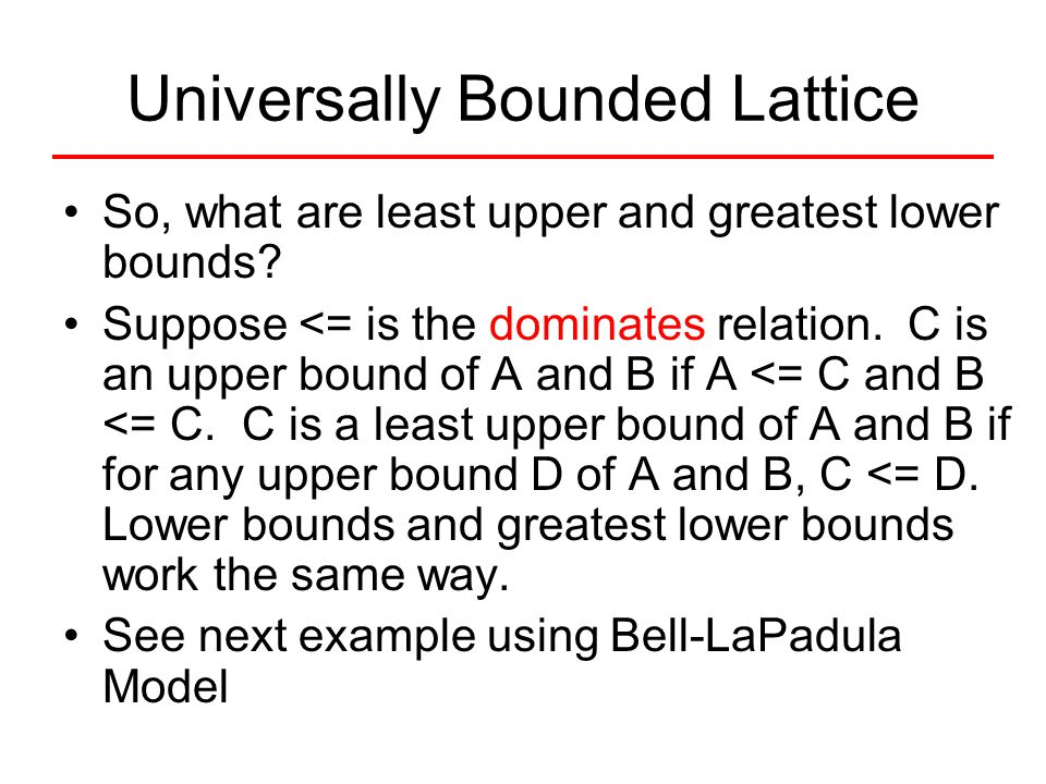 Universally Bounded Lattice So, what are least upper and greatest lower bounds? Suppose <= is the dominates relation. C is an upper bound of A and B i