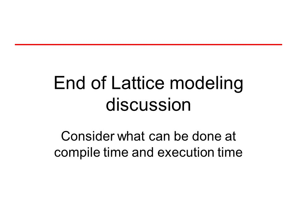 End of Lattice modeling discussion Consider what can be done at compile time and execution time
