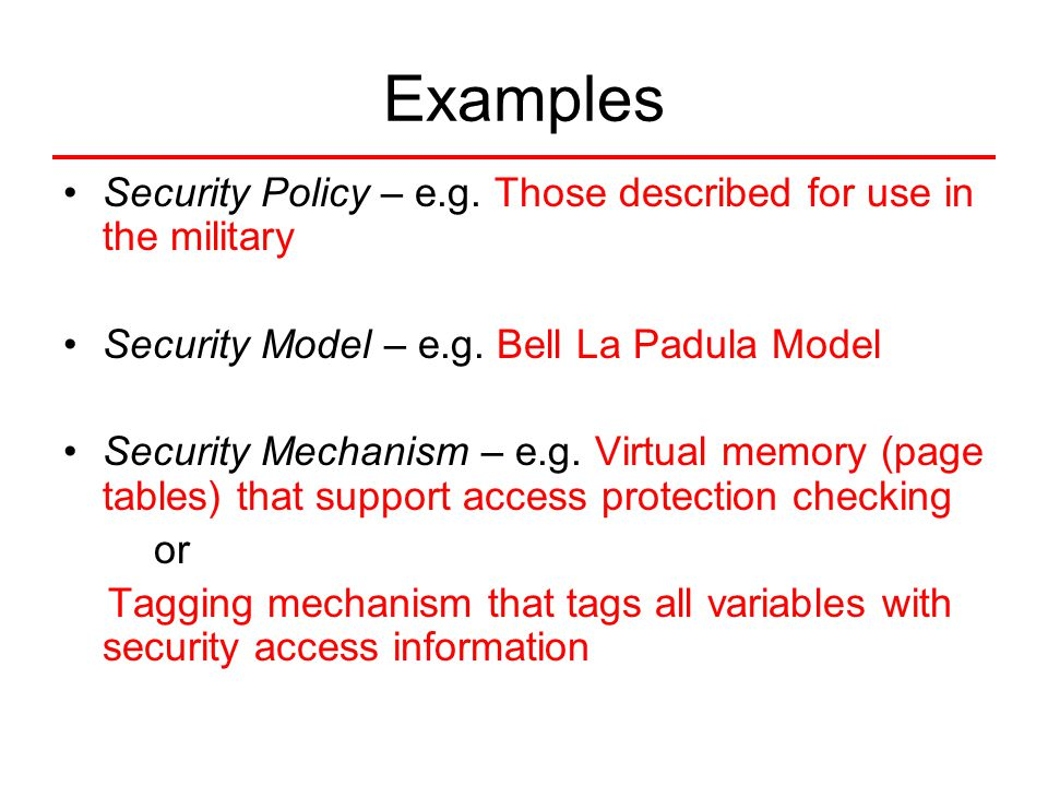Examples Security Policy – e.g. Those described for use in the military Security Model – e.g. Bell La Padula Model Security Mechanism – e.g. Virtual m