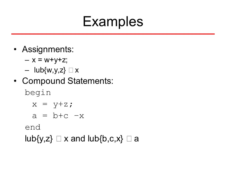 Assignments: –x = w+y+z; – lub{w,y,z}  x Compound Statements: begin x = y+z; a = b+c –x end lub{y,z}  x and lub{b,c,x}  a Examples