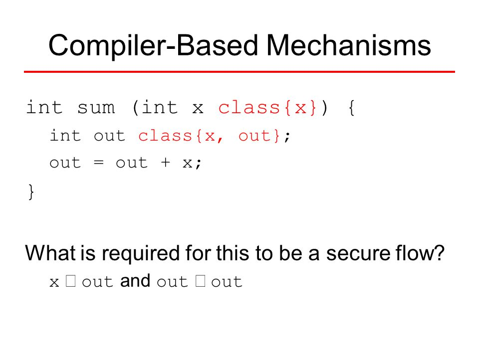 int sum (int x class{x}) { int out class{x, out}; out = out + x; } What is required for this to be a secure flow? x  out and out  out Compiler-Base