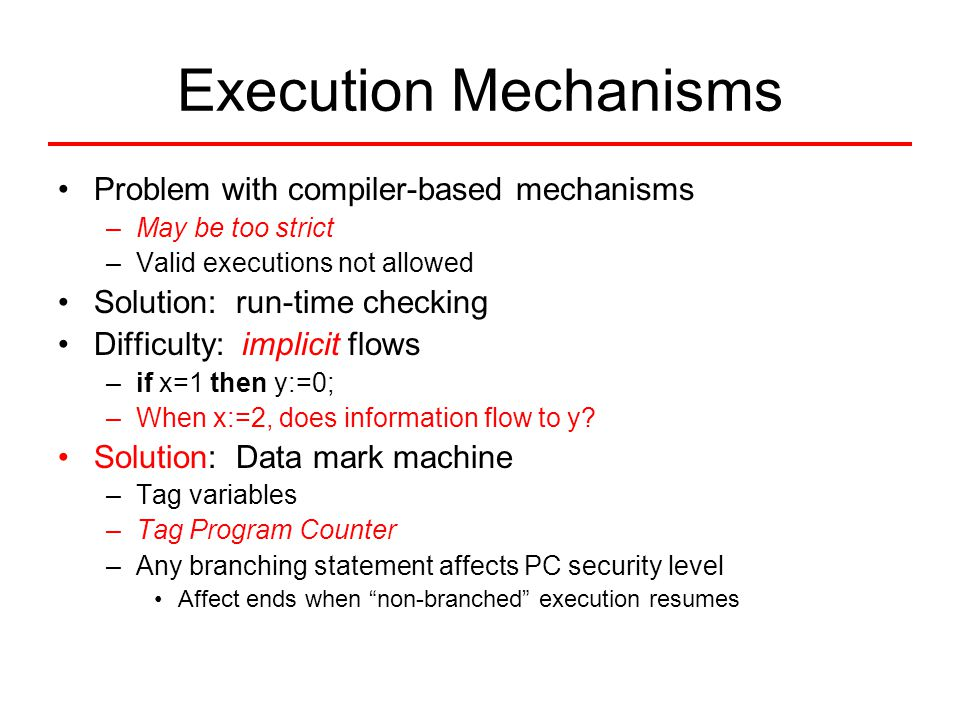 Execution Mechanisms Problem with compiler-based mechanisms –May be too strict –Valid executions not allowed Solution: run-time checking Difficulty: i