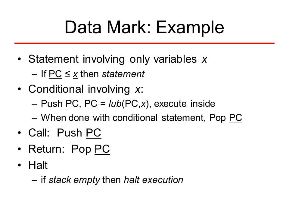 Data Mark: Example Statement involving only variables x –If PC ≤ x then statement Conditional involving x: – Push PC, PC = lub(PC,x), execute inside –
