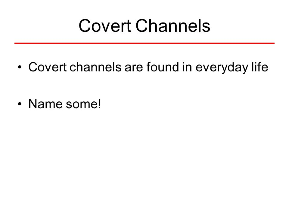 Covert Channels Covert channels are found in everyday life Name some!