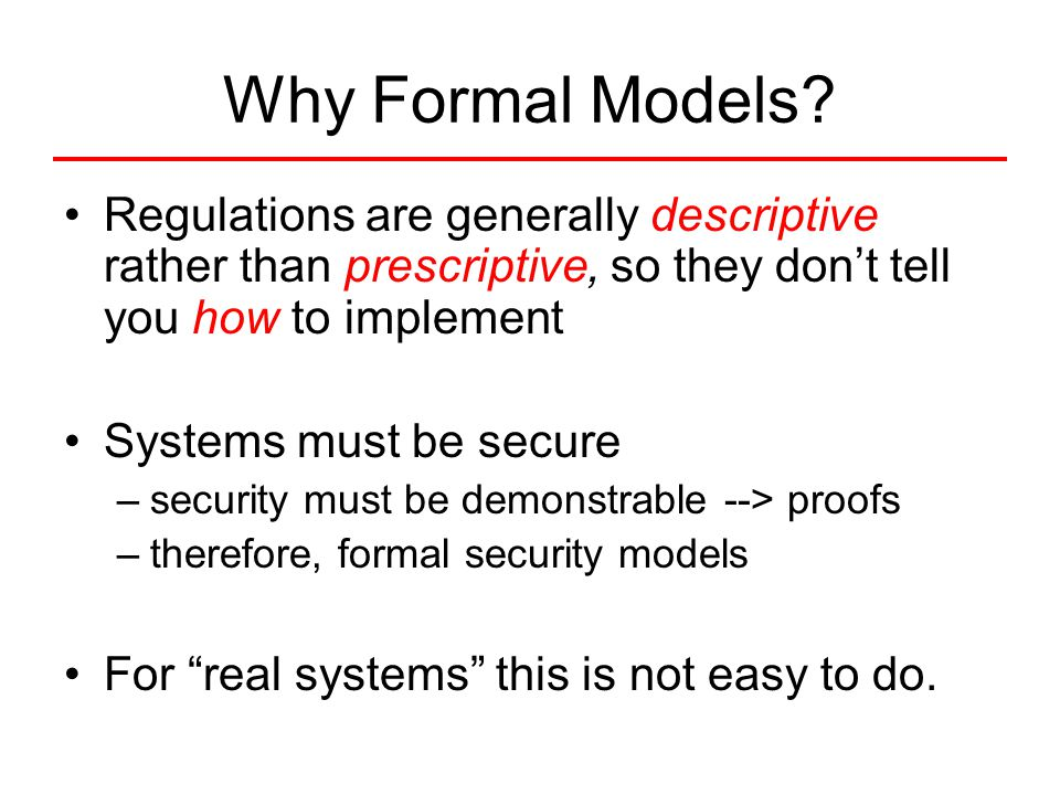 Why Formal Models? Regulations are generally descriptive rather than prescriptive, so they don't tell you how to implement Systems must be secure –sec