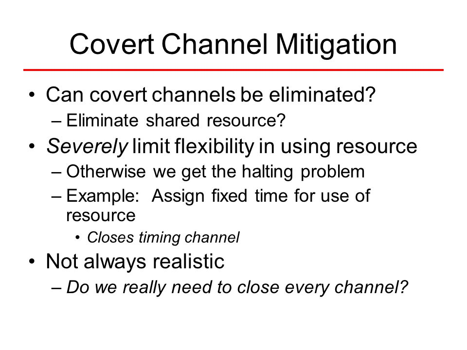 Covert Channel Mitigation Can covert channels be eliminated? –Eliminate shared resource? Severely limit flexibility in using resource –Otherwise we ge