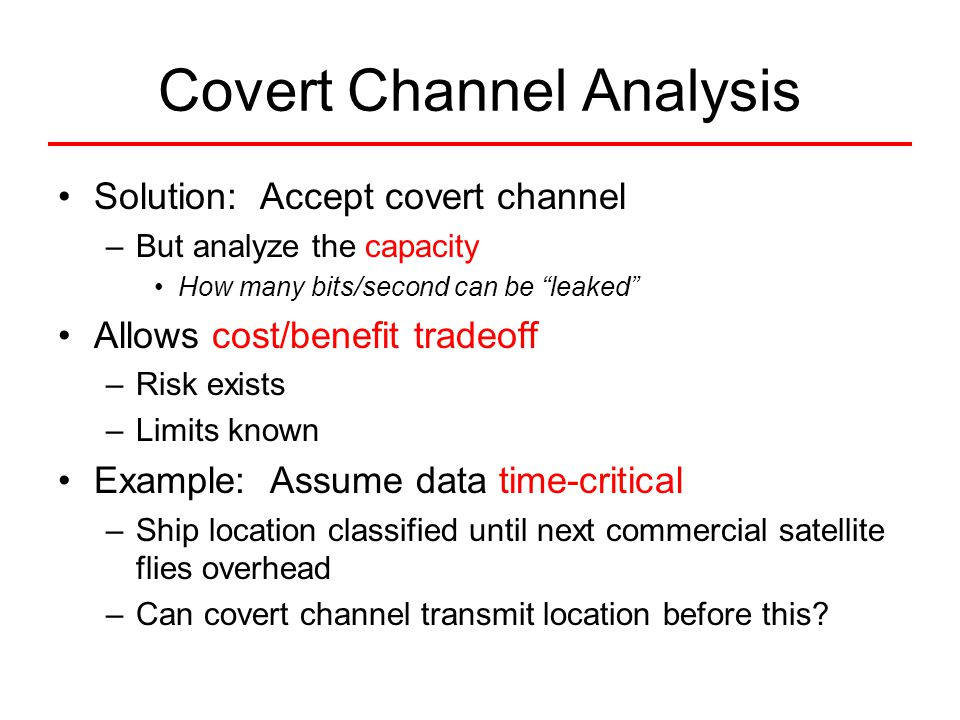 "Covert Channel Analysis Solution: Accept covert channel –But analyze the capacity How many bits/second can be ""leaked"" Allows cost/benefit tradeoff –R"