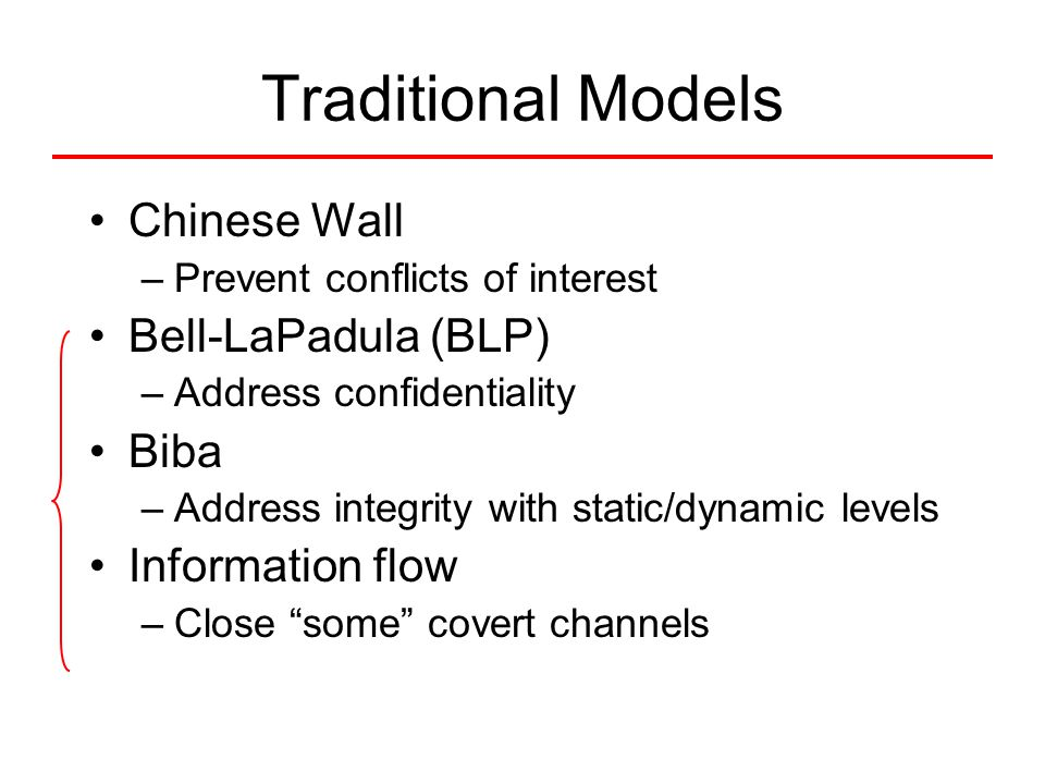 Traditional Models Chinese Wall –Prevent conflicts of interest Bell-LaPadula (BLP) –Address confidentiality Biba –Address integrity with static/dynami