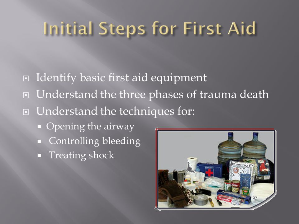  Identify basic first aid equipment  Understand the three phases of trauma death  Understand the techniques for:  Opening the airway  Controlling bleeding  Treating shock