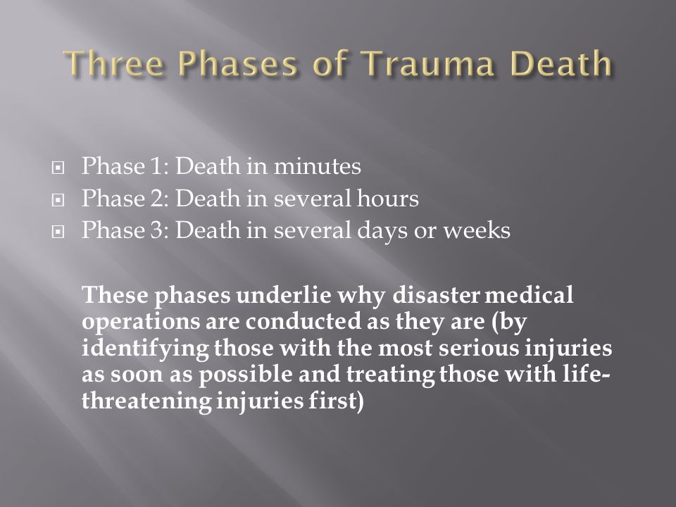  Phase 1: Death in minutes  Phase 2: Death in several hours  Phase 3: Death in several days or weeks These phases underlie why disaster medical operations are conducted as they are (by identifying those with the most serious injuries as soon as possible and treating those with life- threatening injuries first)