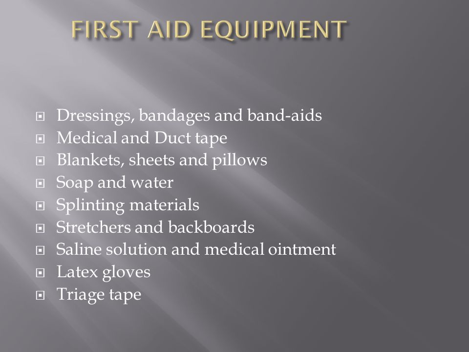  Dressings, bandages and band-aids  Medical and Duct tape  Blankets, sheets and pillows  Soap and water  Splinting materials  Stretchers and backboards  Saline solution and medical ointment  Latex gloves  Triage tape