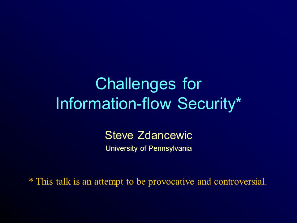 Zdancewic - PLID 042 Protecting Confidential Data Protecting secret or private information in computer systems is a well known and long standing problem: –Modern OS's use access controls to protect files –Common practice to encrypt data sent on Internet But these mechanisms are insufficient: –Access controls don't prevent propagation of information –Can't feasibly compute over encrypted data