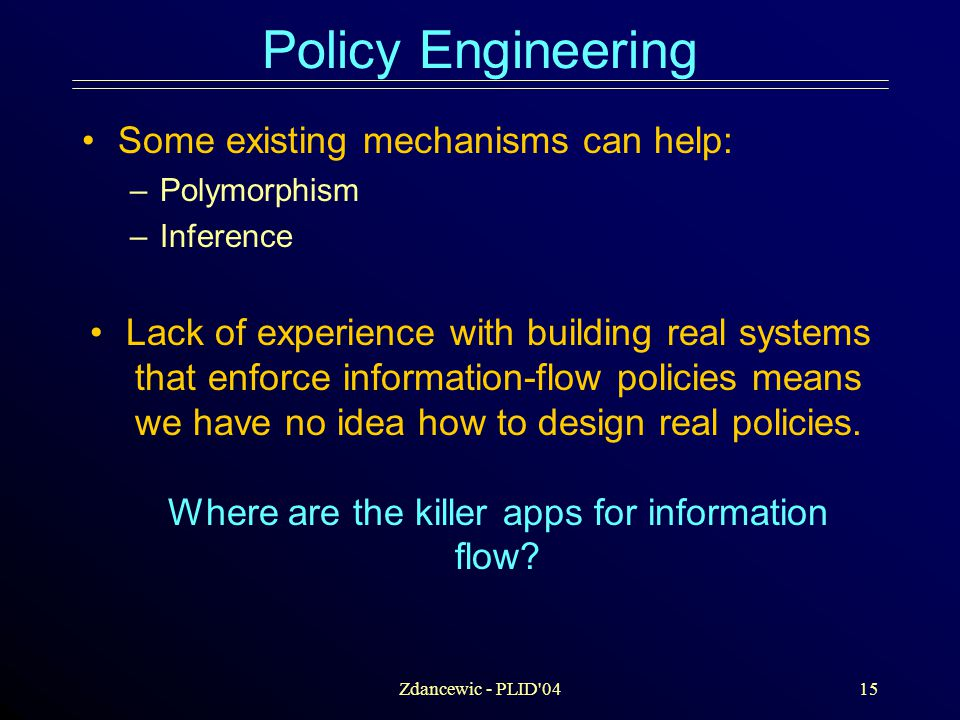 Zdancewic - PLID 0415 Policy Engineering Some existing mechanisms can help: –Polymorphism –Inference Lack of experience with building real systems that enforce information-flow policies means we have no idea how to design real policies.
