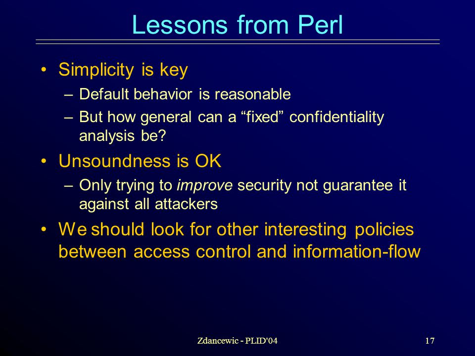 Zdancewic - PLID 0417 Lessons from Perl Simplicity is key –Default behavior is reasonable –But how general can a fixed confidentiality analysis be.