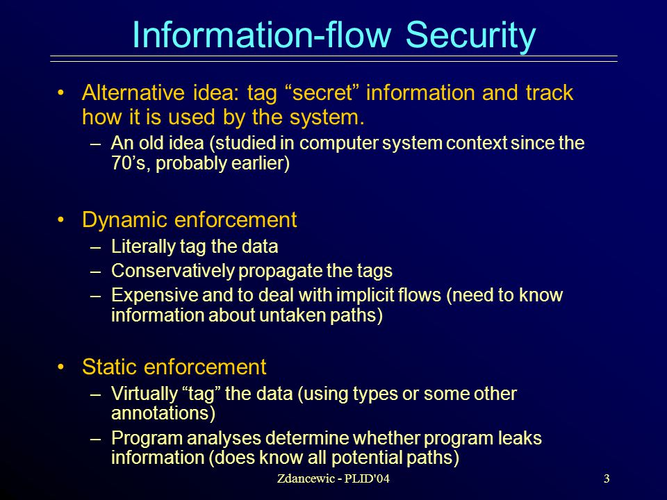 Zdancewic - PLID 044 Prior Research Sabelfeld and Myers' survey: Language- based Information-flow Security (2003) –More than 147 Papers related to information-flow security –Most concerned with definitions/refinements/ variations on noninterference Despite this attention, and its appeal, information-flow security is not used.