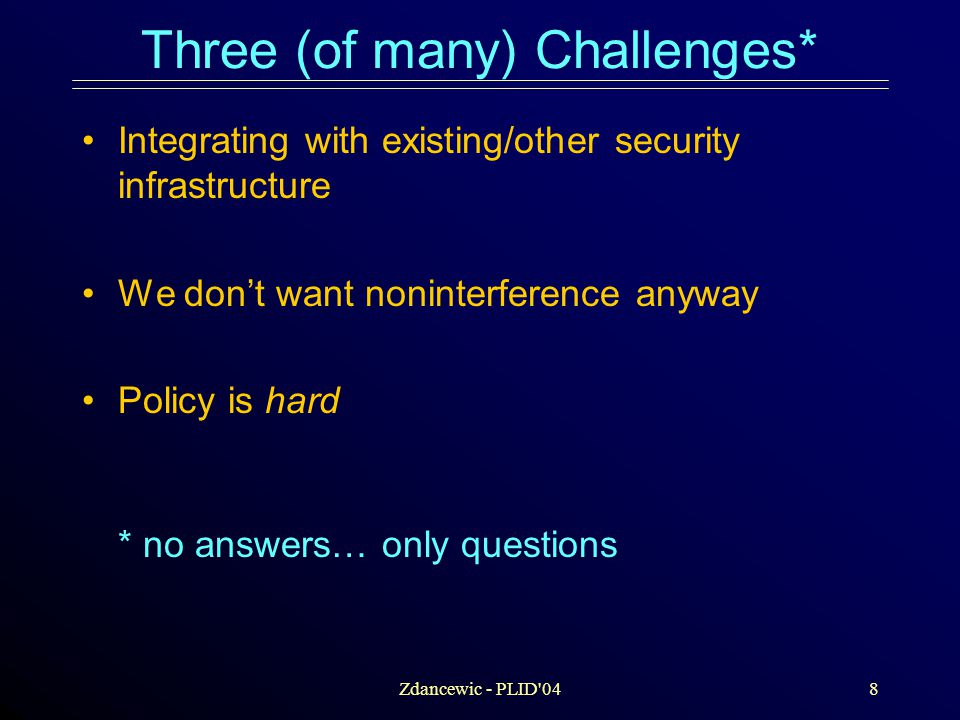 Zdancewic - PLID 048 Three (of many) Challenges* Integrating with existing/other security infrastructure We don't want noninterference anyway Policy is hard * no answers… only questions