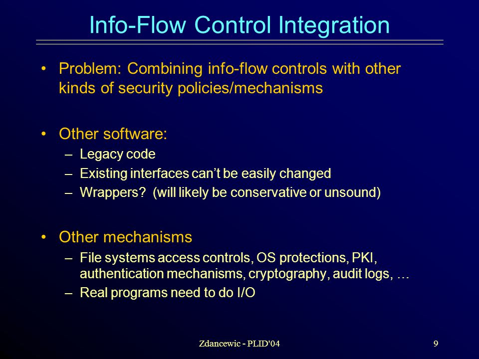 Zdancewic - PLID 049 Info-Flow Control Integration Problem: Combining info-flow controls with other kinds of security policies/mechanisms Other software: –Legacy code –Existing interfaces can't be easily changed –Wrappers.
