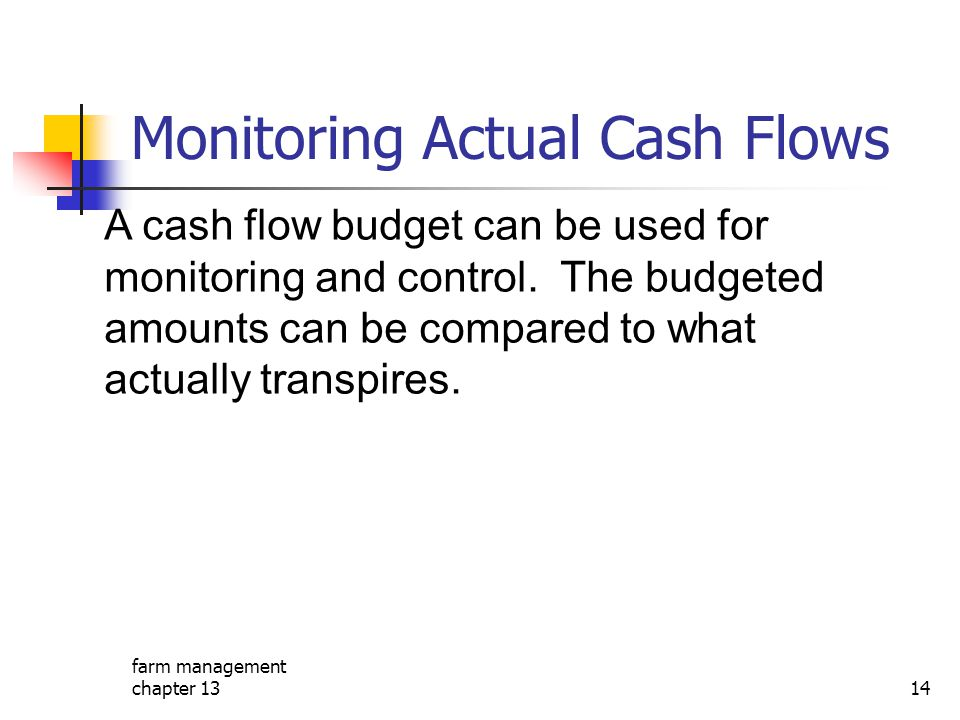 farm management chapter 1314 Monitoring Actual Cash Flows A cash flow budget can be used for monitoring and control. The budgeted amounts can be compa