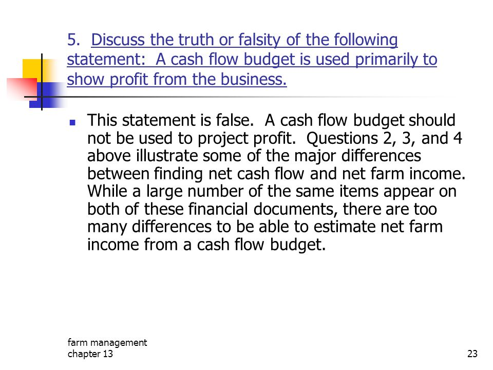 farm management chapter 1323 5. Discuss the truth or falsity of the following statement: A cash flow budget is used primarily to show profit from the